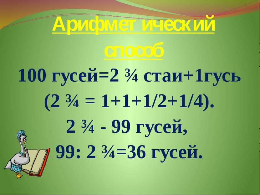 Арифметический способ 100 гусей=2 ¾ стаи+1гусь (2 ¾ = 1+1+1/2+1/4). 2 ¾ - 99 ...