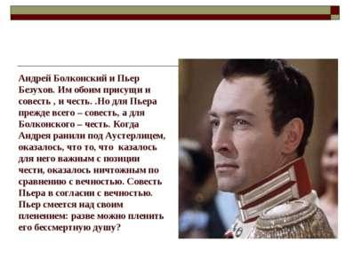 Андрей Болконский и Пьер Безухов. Им обоим присущи и совесть , и честь. .Но д...