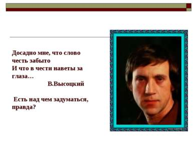 Досадно мне, что слово честь забыто И что в чести наветы за глаза… В.Высоцкий...