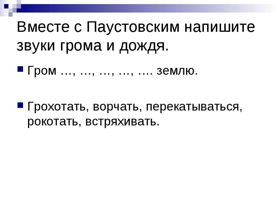 Вместе с Паустовским напишите звуки грома и дождя. Гром …, …, …, …, …. землю....