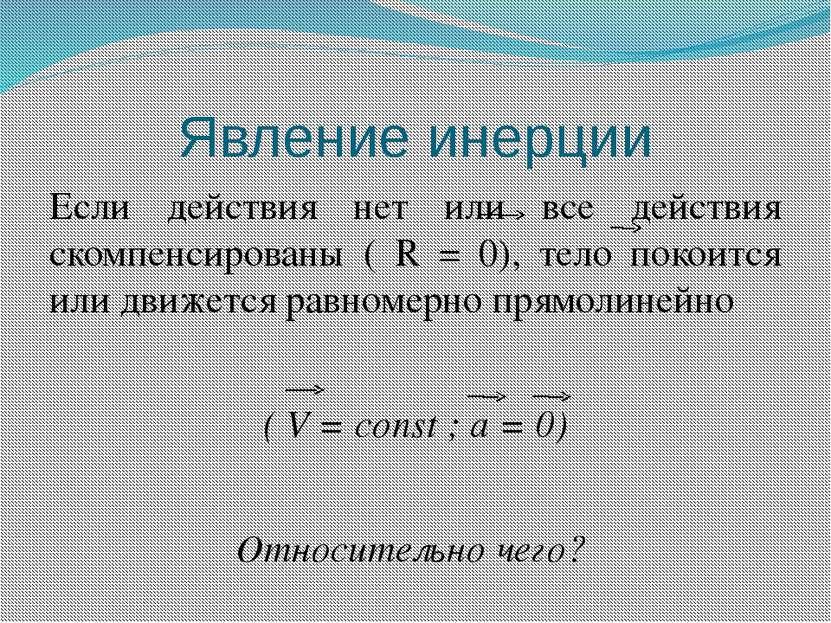 Явление инерции Если действия нет или все действия скомпенсированы ( R = 0), ...