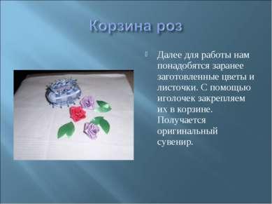 Далее для работы нам понадобятся заранее заготовленные цветы и листочки. С по...