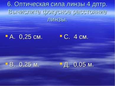 6. Оптическая сила линзы 4 дптр. Вычислите фокусное расстояние линзы. А. 0,25...