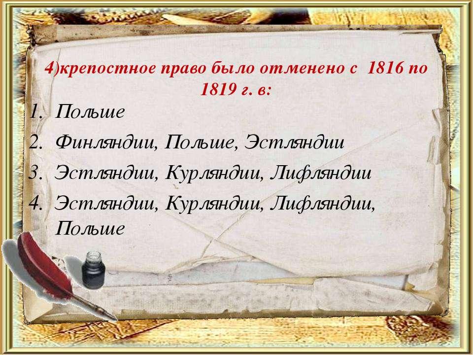 4)крепостное право было отменено с 1816 по 1819 г. в: Польше Финляндии, Польш...
