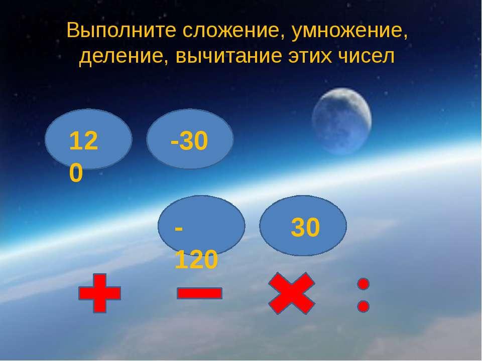 Выполните сложение, умножение, деление, вычитание этих чисел 120 -120 -30 30