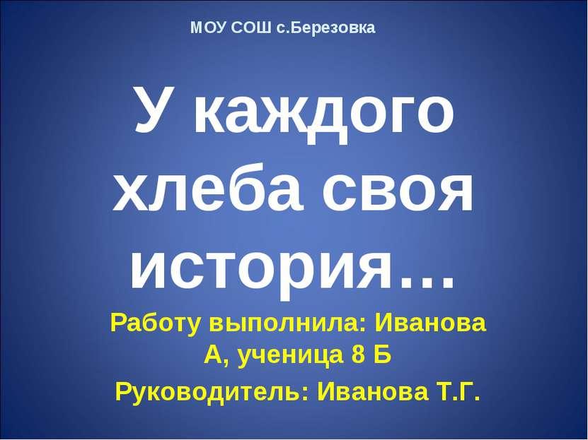 У каждого хлеба своя история… Работу выполнила: Иванова А, ученица 8 Б Руково...