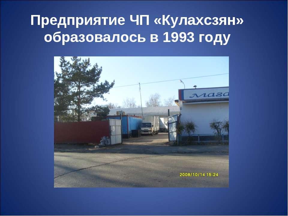 Предприятие ЧП «Кулахсзян» образовалось в 1993 году