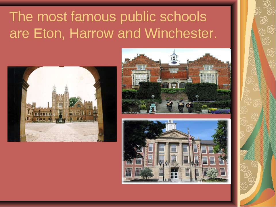 The most famous public schools are Eton, Harrow and Winchester.