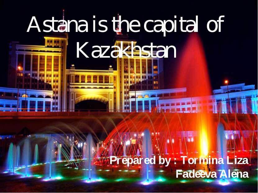 Astana is the capital of Kazakhstan Prepared by : Tormina Liza Fadeeva Alena