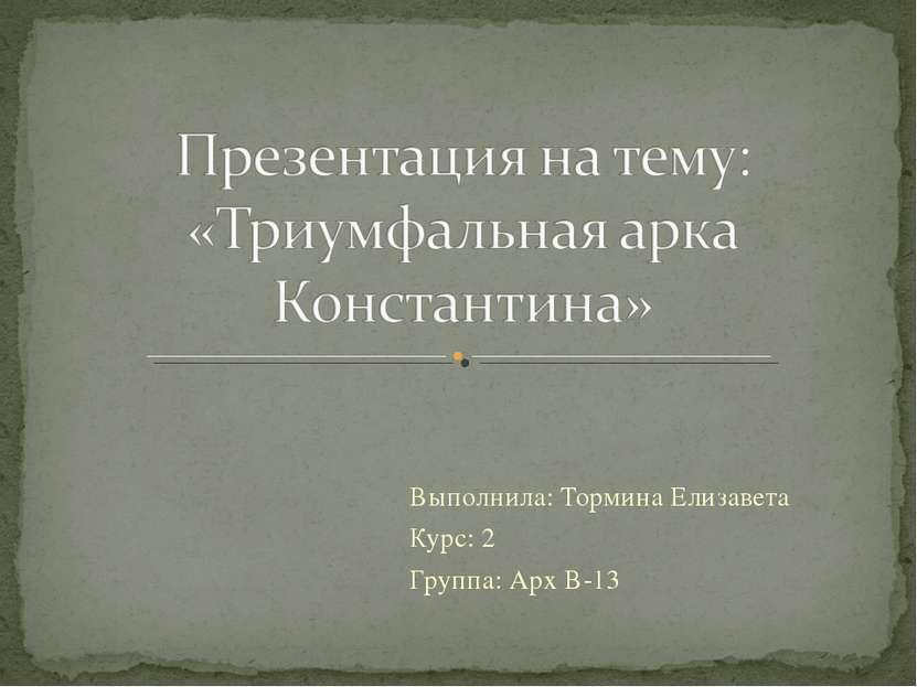 Выполнила: Тормина Елизавета Курс: 2 Группа: Арх В-13