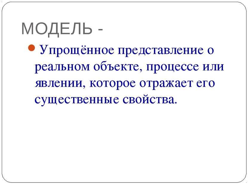 МОДЕЛЬ - Упрощённое представление о реальном объекте, процессе или явлении, к...