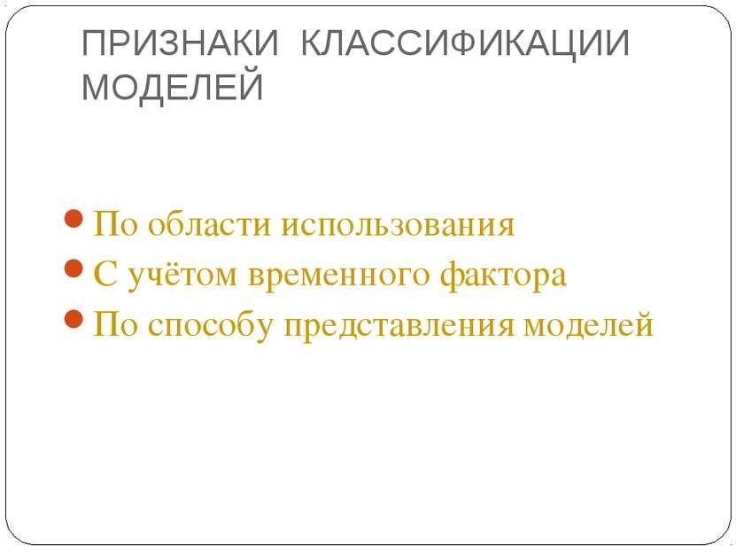 ПРИЗНАКИ КЛАССИФИКАЦИИ МОДЕЛЕЙ По области использования С учётом временного ф...