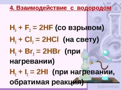 H2 + F2 = 2HF (со взрывом) H2 + Cl2 = 2HCl (на свету) H2 + Br2 = 2HBr (при на...
