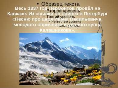 Весь 1837 год Лермонтов провёл на Кавказе. Из ссылки он привёз в Петербург «П...