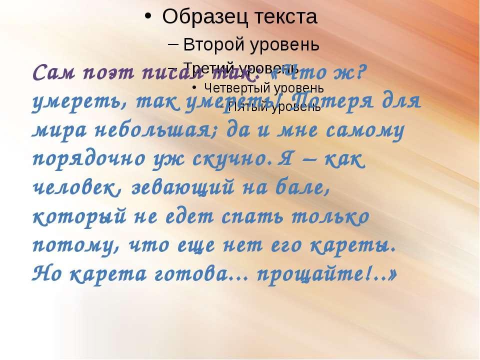 Сам поэт писал так: «Что ж? умереть, так умереть! Потеря для мира небольшая; ...