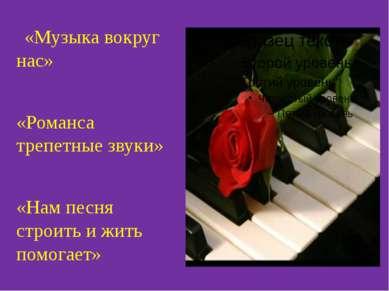 «Музыка вокруг нас» «Романса трепетные звуки» «Нам песня строить и жить помог...