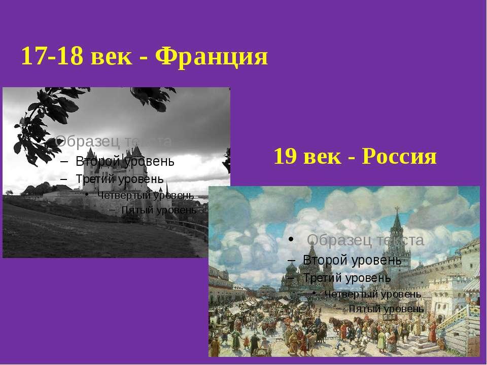 17-18 век - Франция 19 век - Россия