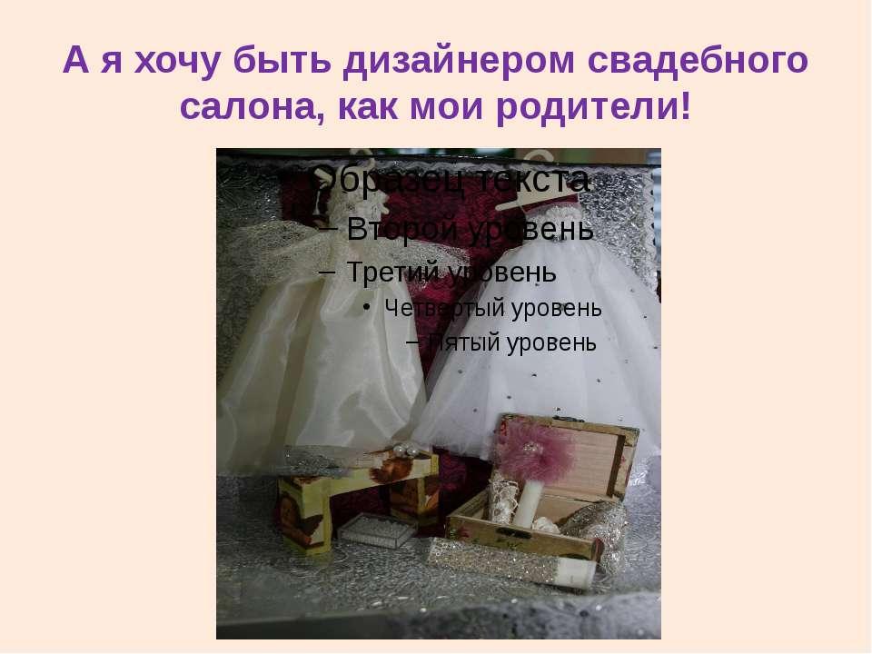 А я хочу быть дизайнером свадебного салона, как мои родители!