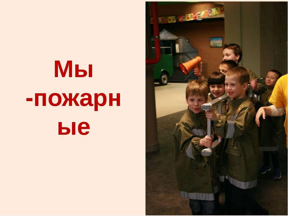 Мы -пожарные