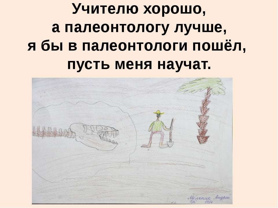 Учителю хорошо, а палеонтологу лучше, я бы в палеонтологи пошёл, пусть меня н...