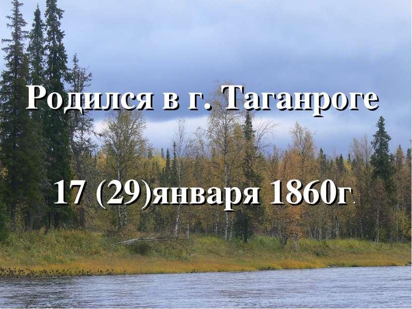 Родился в г. Таганроге 17 (29)января 1860г.