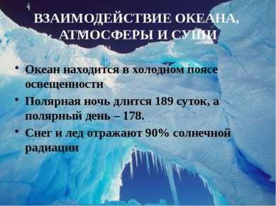 ВЗАИМОДЕЙСТВИЕ ОКЕАНА, АТМОСФЕРЫ И СУШИ Океан находится в холодном поясе осве...