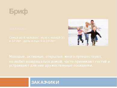 ЗАКАЗЧИКИ Бриф ЗАКАЗЧИКИ: Семья из 4 человек: муж с женой 35 и 37 лет, дочь и...