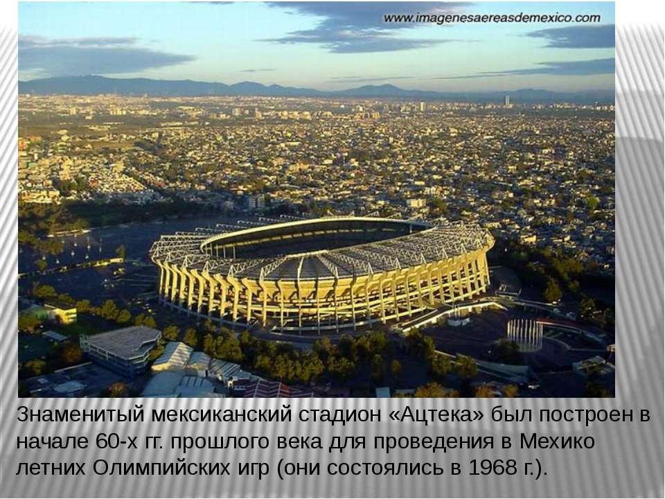 Знаменитый мексиканский стадион «Ацтека» был построен в начале 60-х гг. прошл...