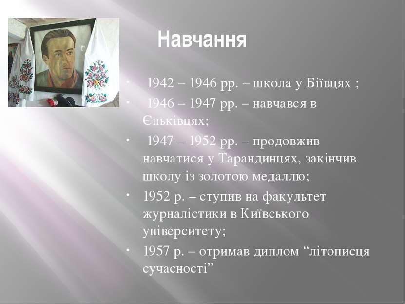 Навчання 1942 – 1946 рр. – школа у Бiïвцях ; 1946 – 1947 рр. – навчався в Єн...