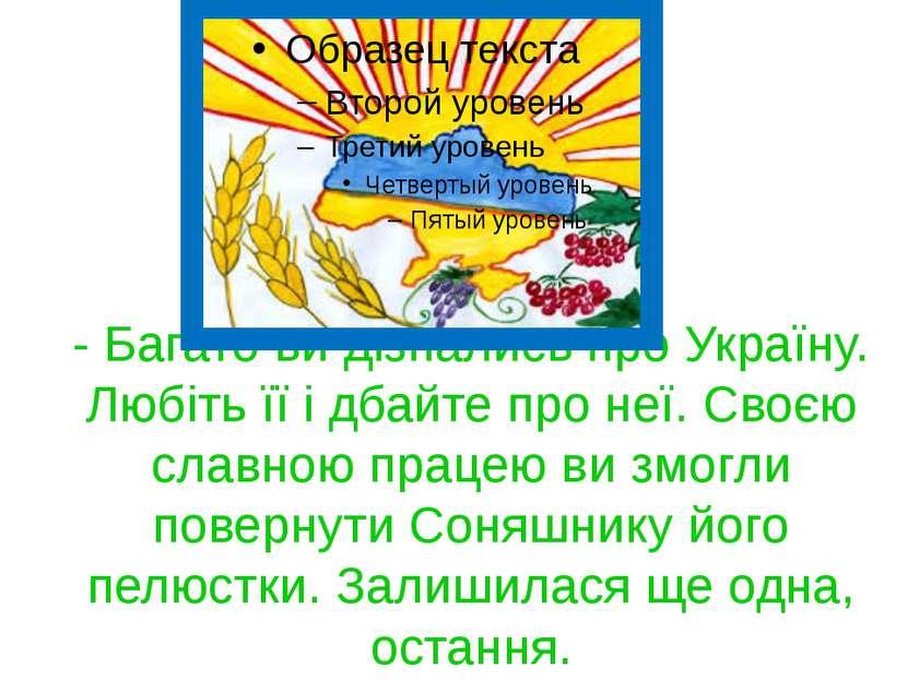 - Багато ви дізнались про Україну. Любіть її і дбайте про неї. Своєю славною ...
