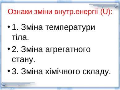 Ознаки зміни внутр.енергії (U): 1. Зміна температури тіла. 2. Зміна агрегатно...