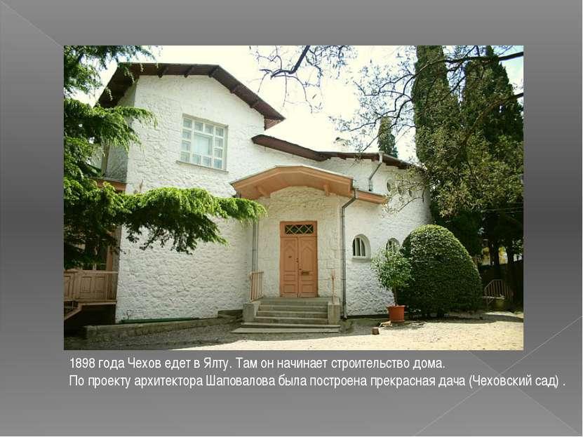 1898 года Чехов едет в Ялту. Там он начинает строительство дома. По проекту а...