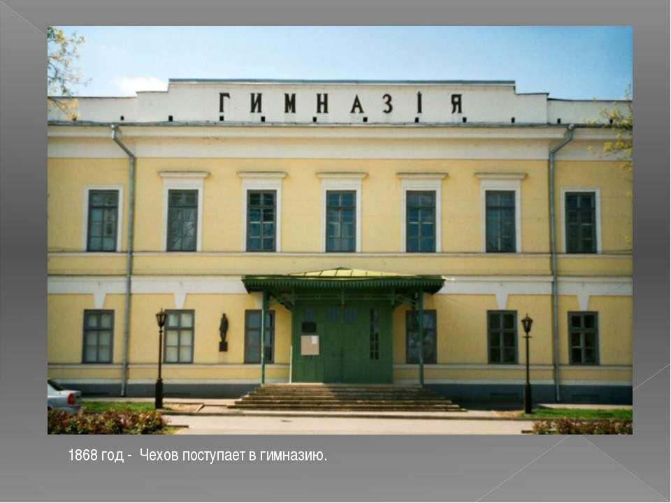 1868 год - Чехов поступает в гимназию.