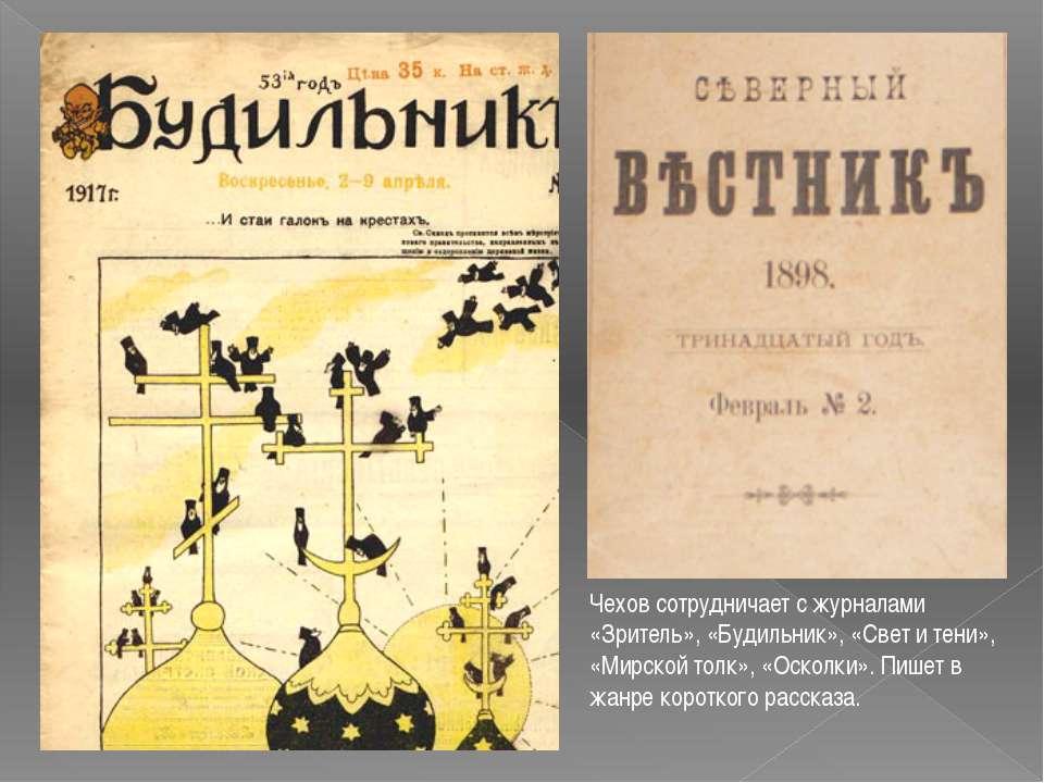 Чехов сотрудничает с журналами «Зритель», «Будильник», «Свет и тени», «Мирско...