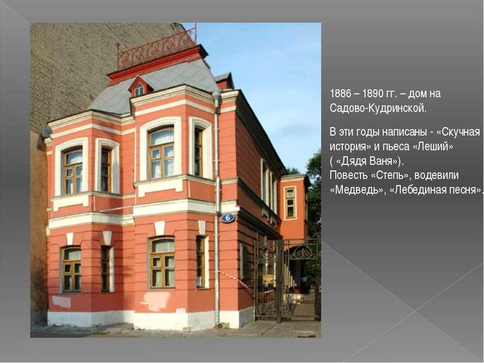 1886 – 1890 гг. – дом на Садово-Кудринской. В эти годы написаны - «Скучная ис...