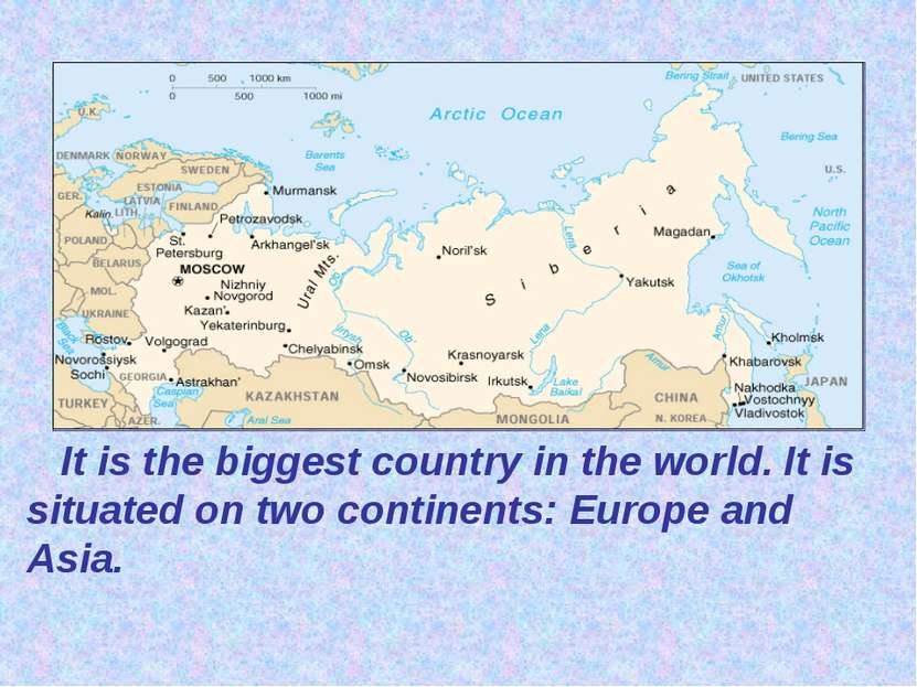 It is the biggest country in the world. It is situated on two continents: Eur...