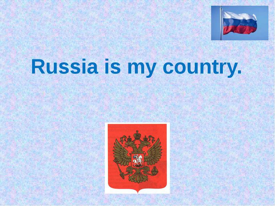 Russia is my country.