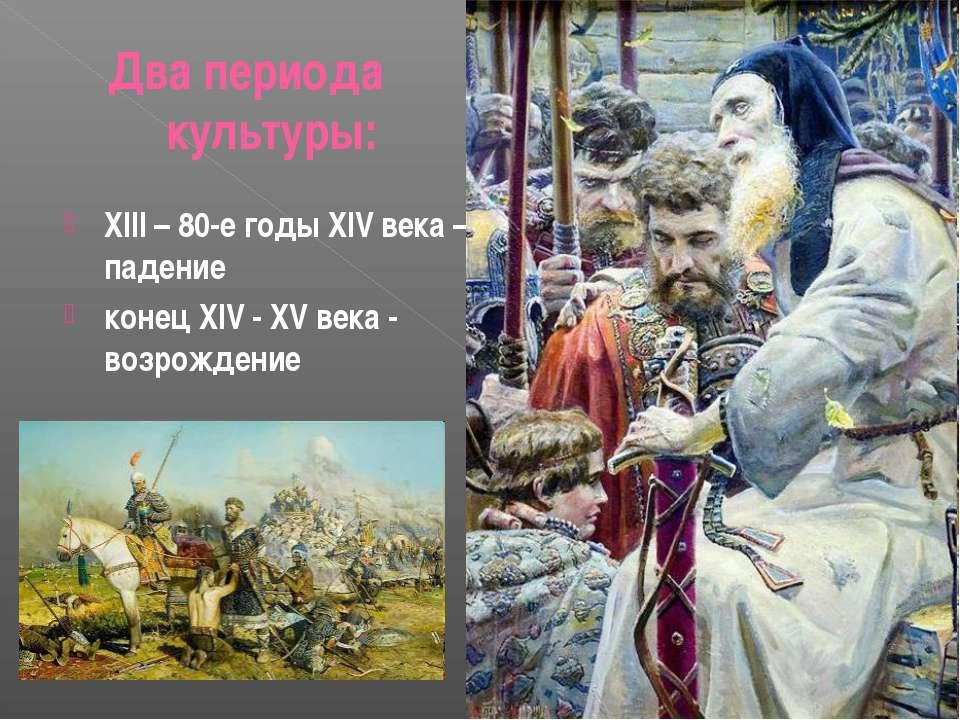 Два периода культуры: XIII – 80-е годы XIV века – падение конец XIV - XV века...