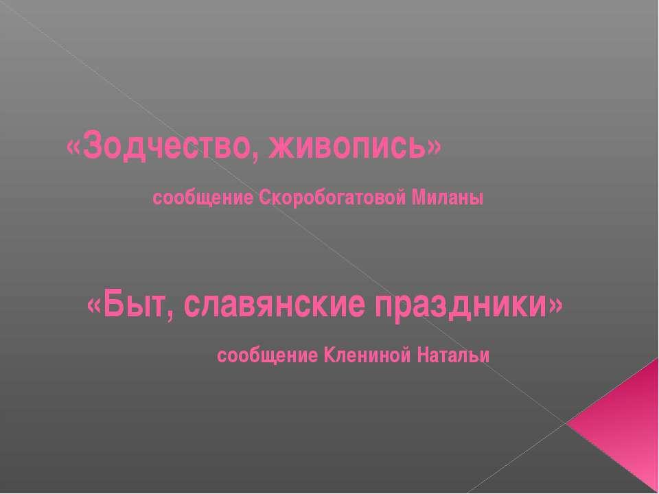 «Зодчество, живопись» сообщение Скоробогатовой Миланы «Быт, славянские праздн...