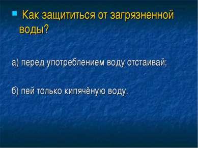 Как защититься от загрязненной воды? а) перед употреблением воду отстаивай; б...