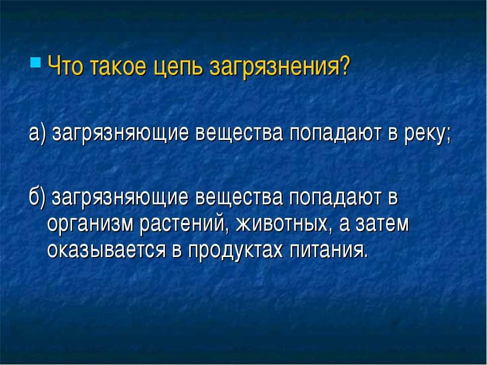 Что такое цепь загрязнения? а) загрязняющие вещества попадают в реку; б) загр...