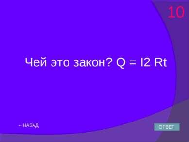 ←НАЗАД Чей это закон? Q = I2 Rt ОТВЕТ 10