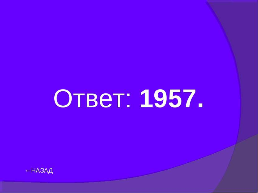 Ответ: 1957. ←НАЗАД