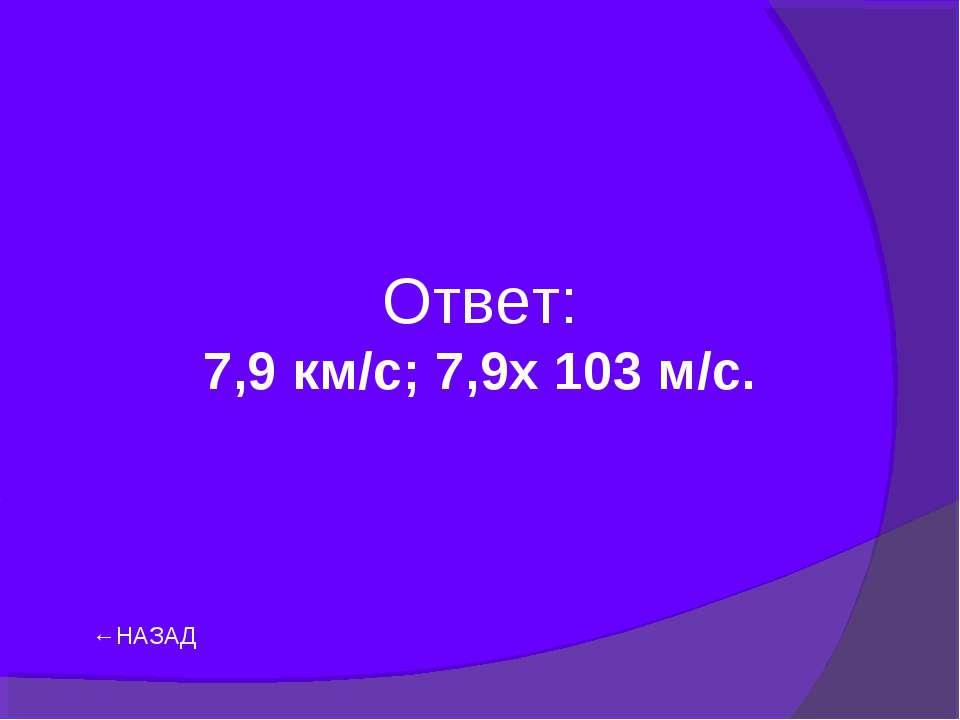 Ответ: 7,9 км/с; 7,9х 103 м/с. ←НАЗАД