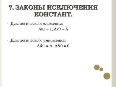 7. ЗАКОНЫ ИСКЛЮЧЕНИЯ КОНСТАНТ. Для логического сложения: Av1 = 1, Av0 = A Для...