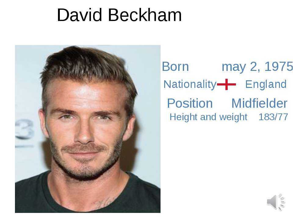 David Beckham Born may 2, 1975 Nationality England Position Midfielder Height...