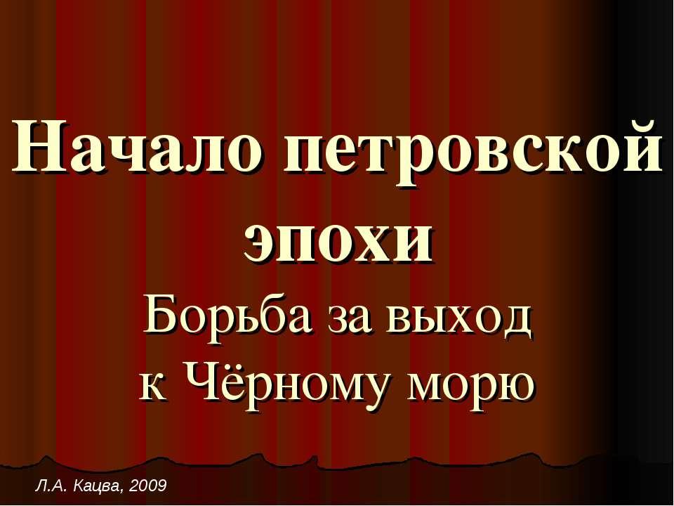 Начало петровской эпохи Борьба за выход к Чёрному морю Л.А. Кацва, 2009