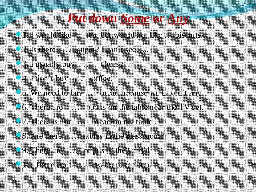 Put down Some or Any 1. I would like … tea, but would not like … biscuits. 2....