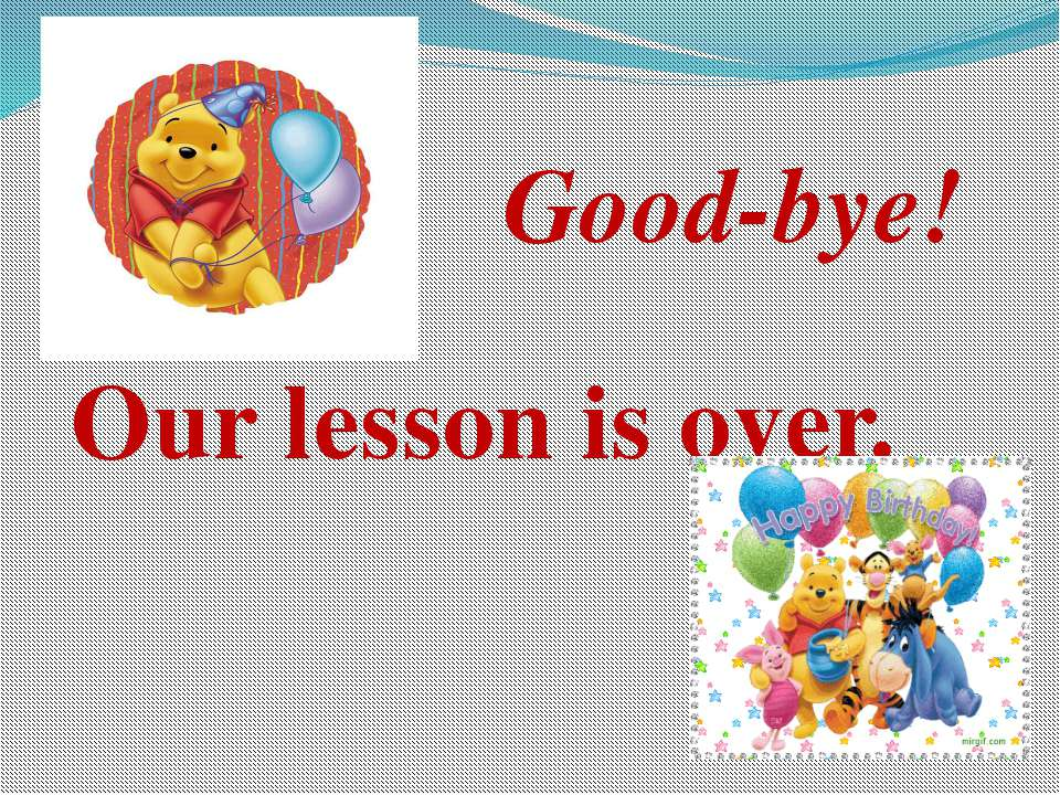 Good-bye! Our lesson is over.