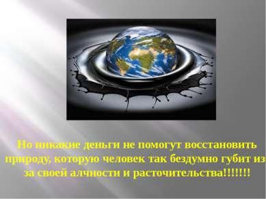 Но никакие деньги не помогут восстановить природу, которую человек так бездум...